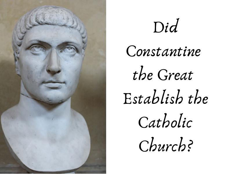 Did Constantine the Great Establish the Roman Catholic Church? (12)