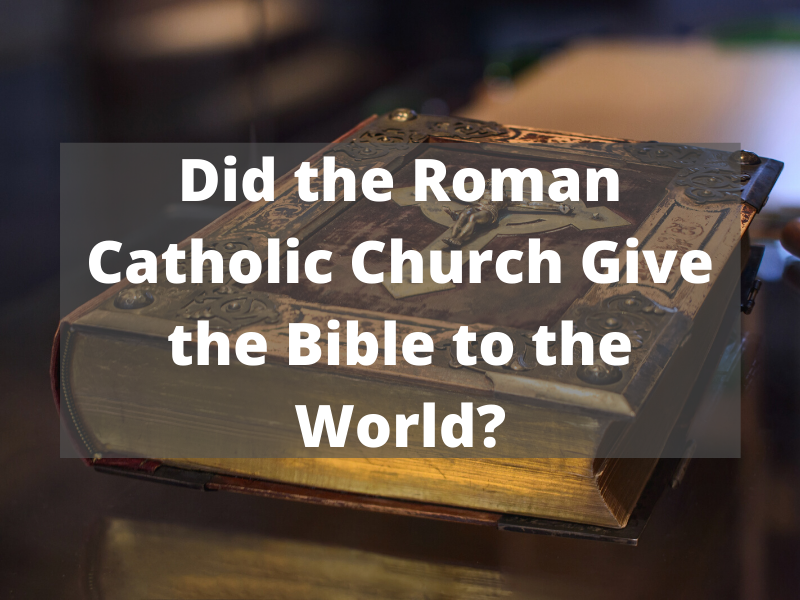 Did the Catholic Church Give the Bible to the World?