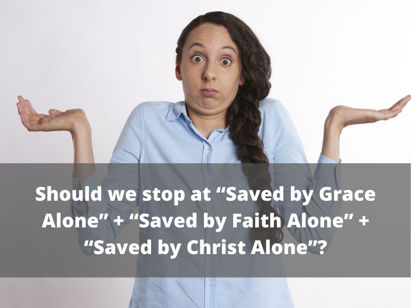 """Should we stop at """"Saved by Grace Alone"""" + """"Saved by Faith Alone"""" + """"Saved by Christ Alone""""? (14)"""