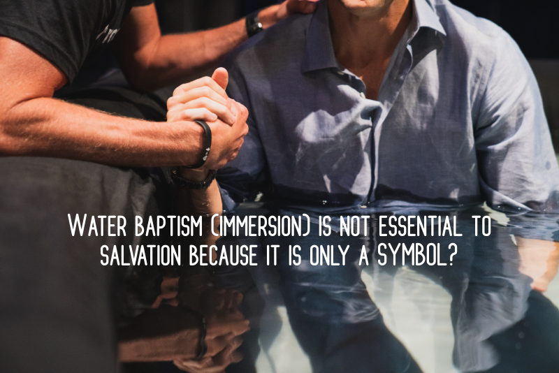 Water baptism (immersion) is not essential to salvation because it is only a SYMBOL? (16)